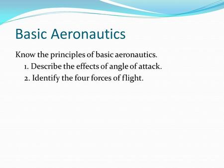 Basic Aeronautics Know the principles of basic aeronautics. 1. Describe the effects of angle of attack. 2. Identify the four forces of flight.