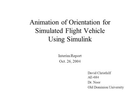 Animation of Orientation for Simulated Flight Vehicle Using Simulink David Christhilf AE-684 Dr. Noor Old Dominion University Interim Report Oct. 26, 2004.