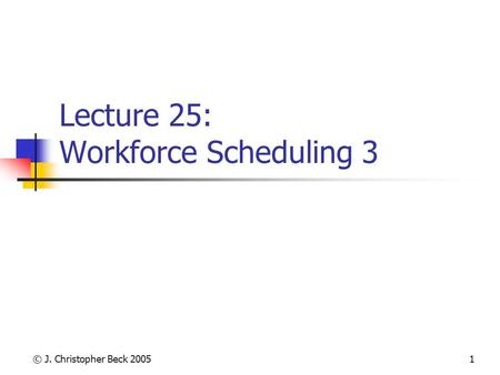 © J. Christopher Beck 20051 Lecture 25: Workforce Scheduling 3.