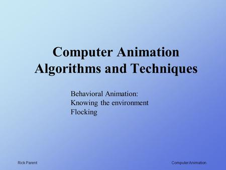 Computer Animation Rick Parent Computer Animation Algorithms and Techniques Behavioral Animation: Knowing the environment Flocking.