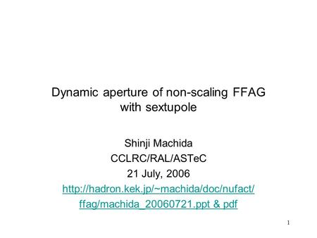 1 Dynamic aperture of non-scaling FFAG with sextupole Shinji Machida CCLRC/RAL/ASTeC 21 July, 2006  ffag/machida_20060721.ppt.