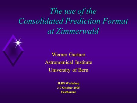 The use of the Consolidated Prediction Format at Zimmerwald Werner Gurtner Astronomical Institute University of Bern ILRS Workshop 3-7 October 2005 Eastbourne.