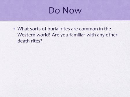 Do Now What sorts of burial rites are common in the Western world? Are you familiar with any other death rites?
