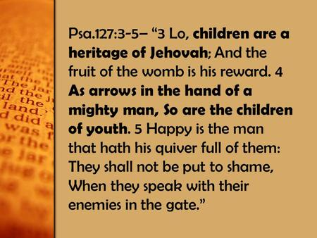 "Psa.127:3-5– ""3 Lo, children are a heritage of Jehovah ; And the fruit of the womb is his reward. 4 As arrows in the hand of a mighty man, So are the children."