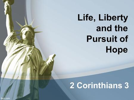 Life, Liberty and the Pursuit of Hope 2 Corinthians 3.