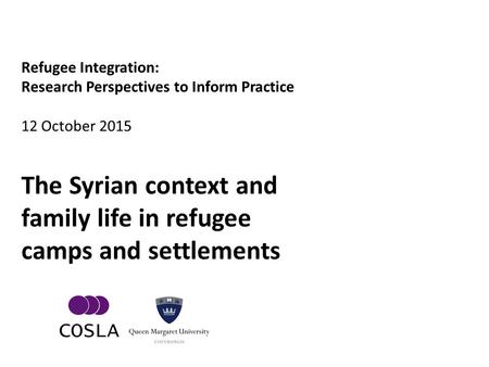 Refugee Integration: Research Perspectives to Inform Practice 12 October 2015 The Syrian context and family life in refugee camps and settlements.