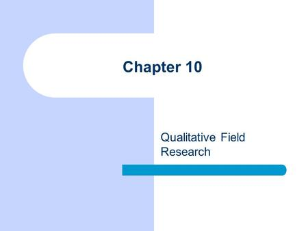 Chapter 10 Qualitative Field Research. Chapter Outline Topics Appropriate to Field Research Special Considerations in Qualitative Field Research Some.