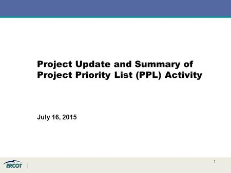 1 Project Update and Summary of Project Priority List (PPL) Activity July 16, 2015.