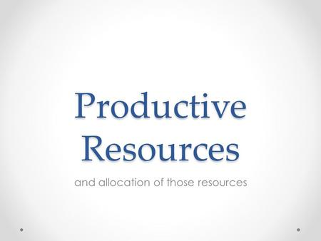 Productive Resources and allocation of those resources.