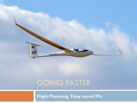 GOING FASTER Flight Planning, Time round TPs. Agenda  After Briefing…  In and Out of a TP  Flight Analysis.