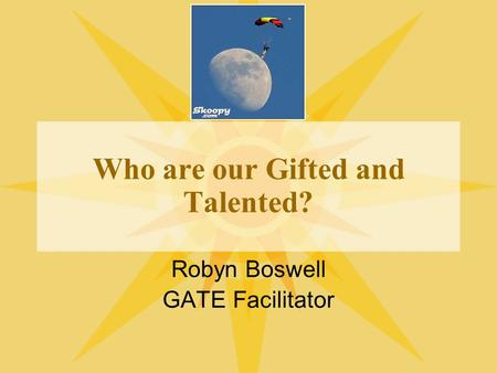 Who are our Gifted and Talented? Robyn Boswell GATE Facilitator.