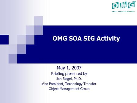 OMG SOA SIG Activity May 1, 2007 Briefing presented by Jon Siegel, Ph.D. Vice President, Technology Transfer Object Management Group.
