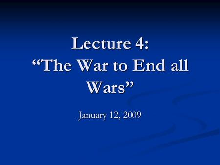 "Lecture 4: ""The War to End all Wars"" January 12, 2009."