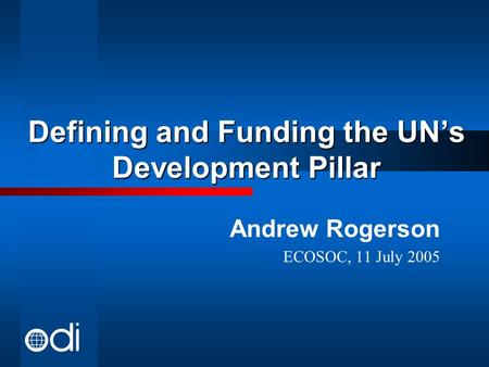 Defining and Funding the UN's Development Pillar Andrew Rogerson ECOSOC, 11 July 2005.