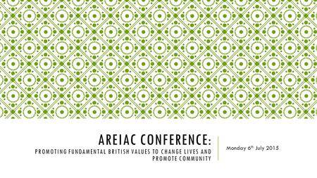 AREIAC CONFERENCE: PROMOTING FUNDAMENTAL BRITISH VALUES TO CHANGE LIVES AND PROMOTE COMMUNITY Monday 6 th July 2015.