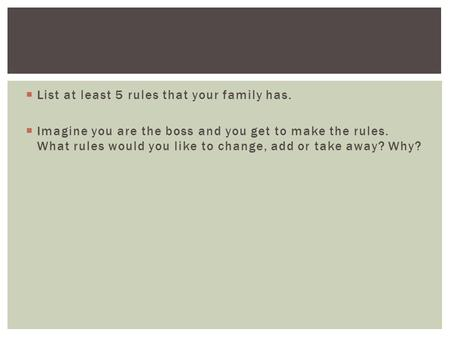  List at least 5 rules that your family has.  Imagine you are the boss and you get to make the rules. What rules would you like to change, add or take.