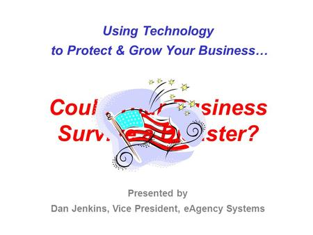 Using Technology to Protect & Grow Your Business… Could Your Business Survive a Disaster? Presented by Dan Jenkins, Vice President, eAgency Systems.