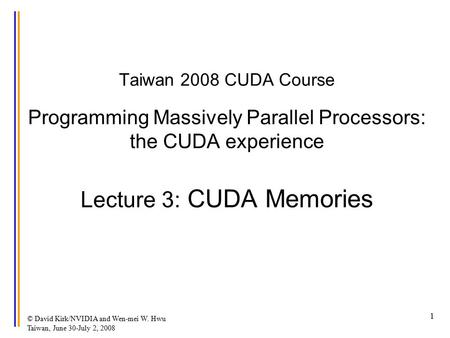 © David Kirk/NVIDIA and Wen-mei W. Hwu Taiwan, June 30-July 2, 2008 1 Taiwan 2008 CUDA Course Programming Massively Parallel Processors: the CUDA experience.