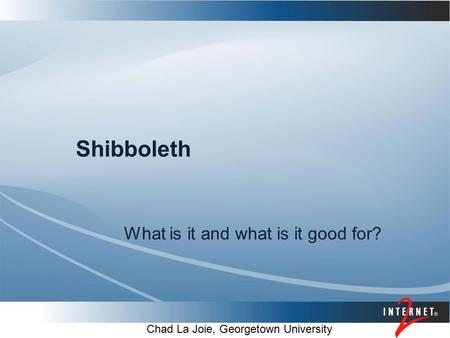 Shibboleth What is it and what is it good for? Chad La Joie, Georgetown University.