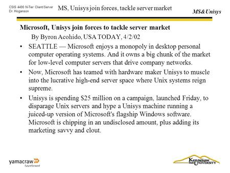 MS&Unisys CSIS 4490 N-Tier Client/Server Dr. Hoganson MS, Unisys join forces, tackle server market Microsoft, Unisys join forces to tackle server market.