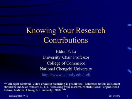 1Copyright © E.Y. Li2015/11/25 Knowing Your Research Contributions *** All right reserved. Video or audio recording is prohibited. Reference to this document.
