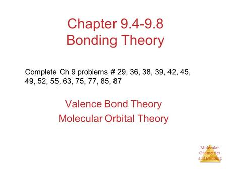 Molecular Geometries and Bonding Chapter 9.4-9.8 Bonding Theory Valence Bond Theory Molecular Orbital Theory Complete Ch 9 problems # 29, 36, 38, 39, 42,