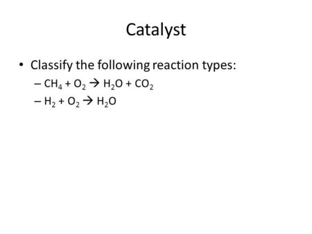 Catalyst Classify the following reaction types: – CH 4 + O 2  H 2 O + CO 2 – H 2 + O 2  H 2 O.