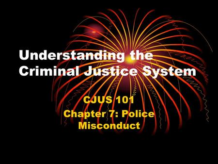 Understanding the Criminal Justice System CJUS 101 Chapter 7: Police Misconduct.
