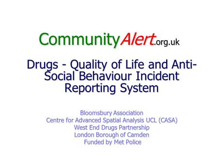 CommunityAlert.org.uk Drugs - Quality of Life and Anti- Social Behaviour Incident Reporting System Bloomsbury Association Centre for Advanced Spatial Analysis.