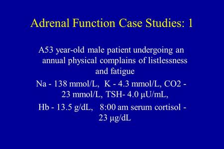 Adrenal Function Case Studies: 1 A53 year-old male patient undergoing an annual physical complains of listlessness and fatigue Na - 138 mmol/L, K - 4.3.
