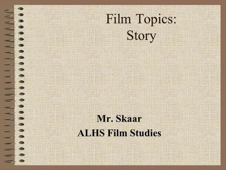 Film Topics: Story Mr. Skaar ALHS Film Studies. Introduction Aristotle defined two types of storytelling: Mimesis (showing) Diegesis (telling) Cinema.