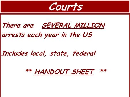 Courts There are SEVERAL MILLION arrests each year in the US Includes local, state, federal ** HANDOUT SHEET **