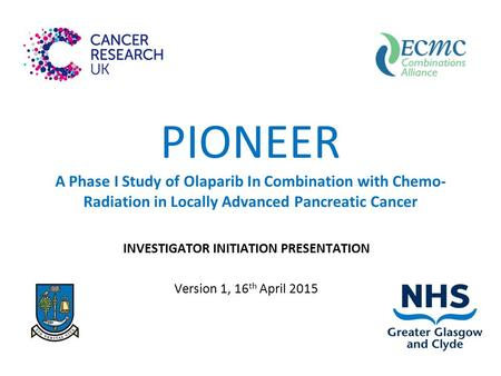 PIONEER A Phase I Study <strong>of</strong> Olaparib In Combination with Chemo- Radiation in Locally Advanced Pancreatic Cancer INVESTIGATOR INITIATION PRESENTATION Version.