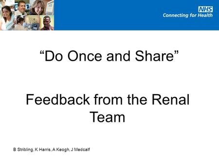 """Do Once and Share"" Feedback from the Renal Team B Stribling, K Harris, A Keogh, J Medcalf."