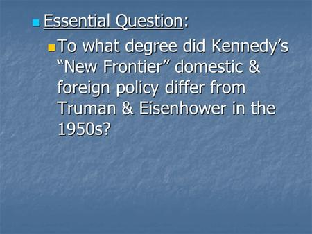 "Essential Question: Essential Question: To what degree did Kennedy's ""New Frontier"" domestic & foreign policy differ from Truman & Eisenhower in the 1950s?"