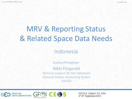 Www.earthobservations.org www.gfoi.org SDCG-4, Caltech, CA, USA 4 th -6 th September 2013 Author/Presenter Indonesia MRV & Reporting Status & Related Space.