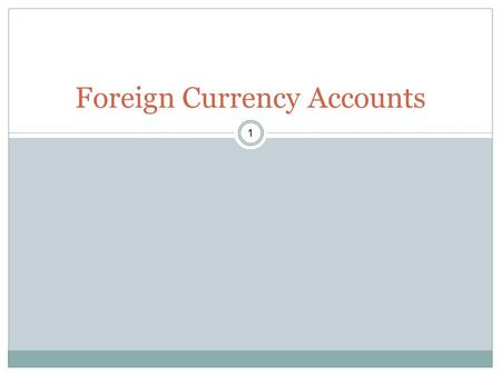 1 Foreign Currency Accounts. 2 When should one be opened Where should one be opened Advantages /disadvantages of opening Evaluate costs of maintenance.