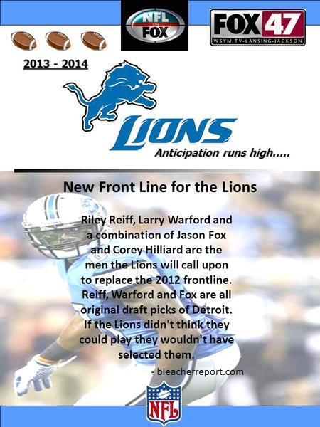 2013 - 2014 Anticipation runs high….. - bleacherreport.com New Front Line for the Lions Riley Reiff, Larry Warford and a combination of Jason Fox and Corey.