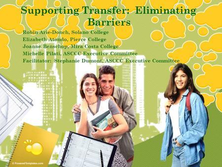 Supporting Transfer: Eliminating Barriers Robin Arie-Donch, Solano College Elizabeth Atondo, Pierce College Joanne Benschop, Mira Costa College Michelle.