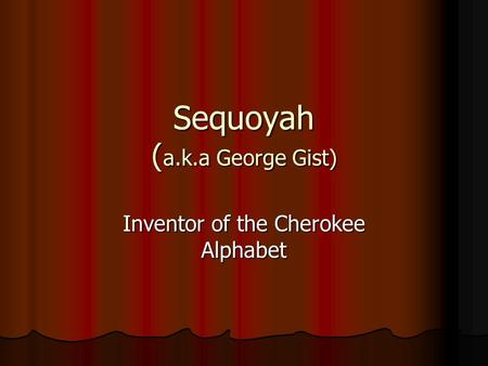 Sequoyah ( a.k.a George Gist) Inventor of the Cherokee Alphabet.