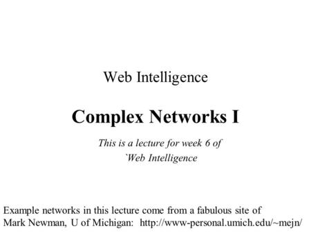 Web Intelligence Complex Networks I This is a lecture for week 6 of `Web Intelligence Example networks in this lecture come from a fabulous site of Mark.