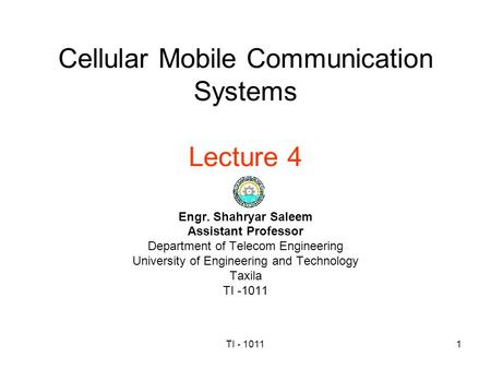 TI - 10111 Cellular Mobile Communication Systems Lecture 4 Engr. Shahryar Saleem Assistant Professor Department of Telecom Engineering University of Engineering.