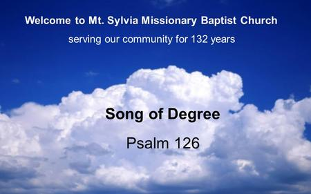 Psalm 126 Song of Degree serving our community for 132 years Welcome to Mt. Sylvia Missionary Baptist Church.