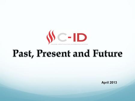 April 2013. C-ID Overview Past Background Purpose Present Review Process Accomplishments/Improvements Future Legislative Leanings New Opportunities.