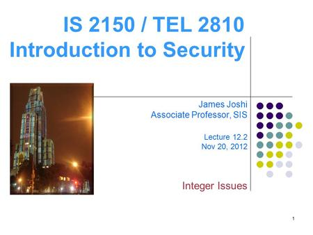 1 IS 2150 / TEL 2810 Introduction to Security James Joshi Associate Professor, SIS Lecture 12.2 Nov 20, 2012 Integer Issues.