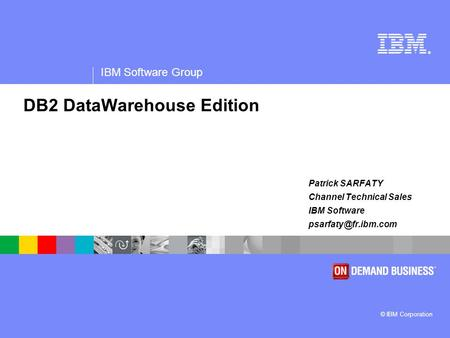 ® IBM Software Group © IBM Corporation DB2 DataWarehouse Edition Patrick SARFATY Channel Technical Sales IBM Software