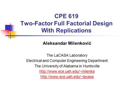 CPE 619 Two-Factor Full Factorial Design With Replications Aleksandar Milenković The LaCASA Laboratory Electrical and Computer Engineering Department The.