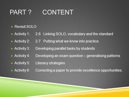 PART ? CONTENT  Revisit SOLO  Activity 1:2.6 Linking SOLO, vocabulary and the standard  Activity 2:2.7 Putting what we know into practice.  Activity.