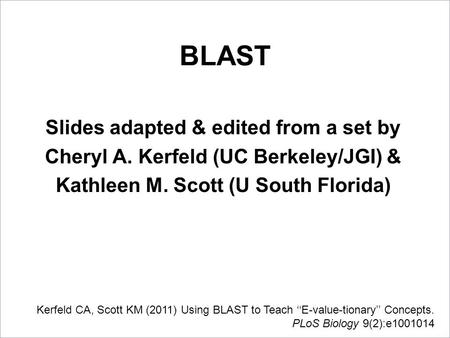 BLAST Slides adapted & edited from a set by Cheryl A. Kerfeld (UC Berkeley/JGI) & Kathleen M. Scott (U South Florida) Kerfeld CA, Scott KM (2011) Using.