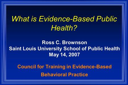 What is Evidence-Based Public Health? Ross C. Brownson Saint Louis University School of Public Health May 14, 2007 Council for Training in Evidence-Based.